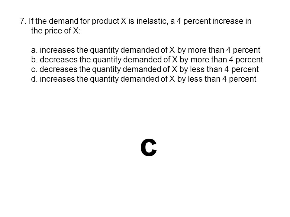 c 7. If the demand for product X is inelastic, a 4 percent increase in