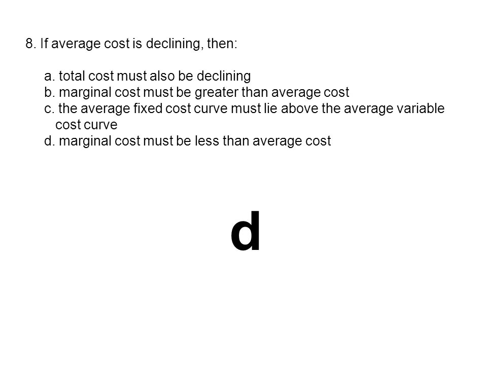d 8. If average cost is declining, then: