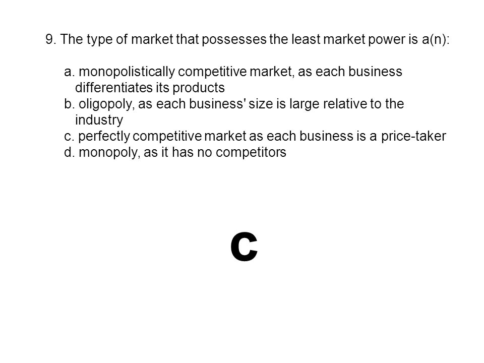 c 9. The type of market that possesses the least market power is a(n):