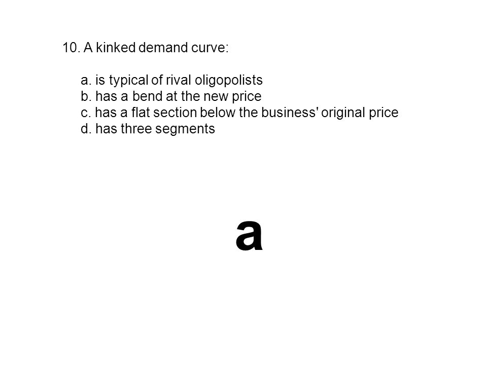 a 10. A kinked demand curve: a. is typical of rival oligopolists