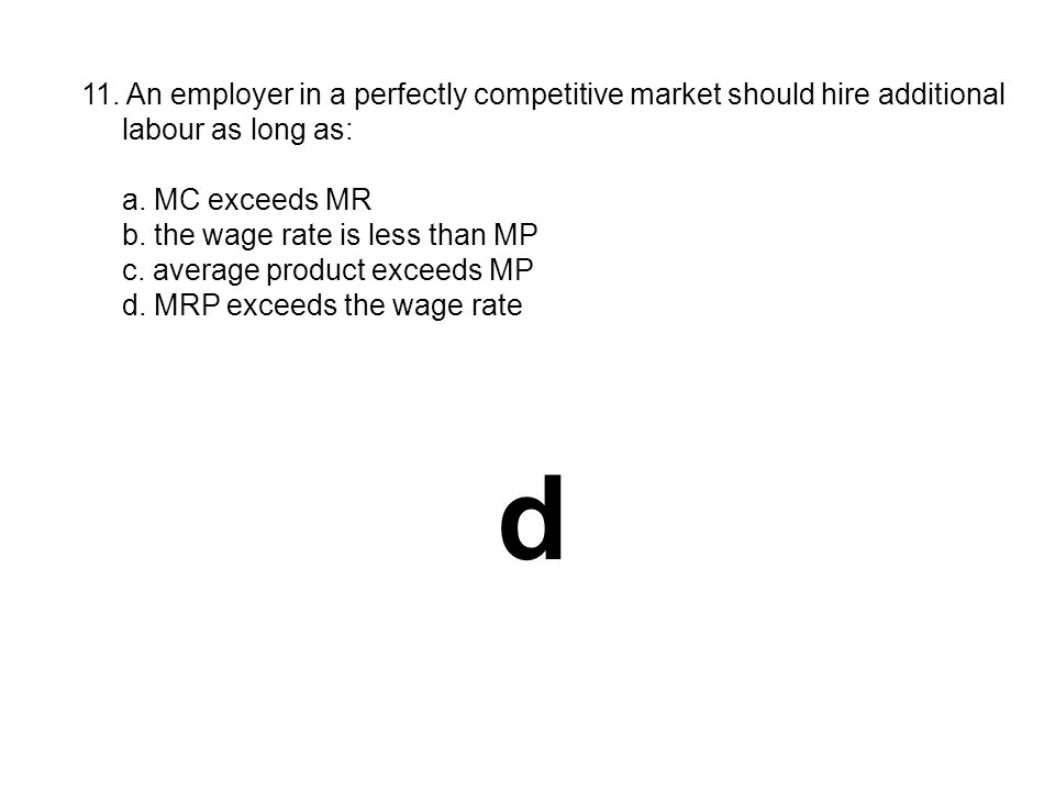 11. An employer in a perfectly competitive market should hire additional