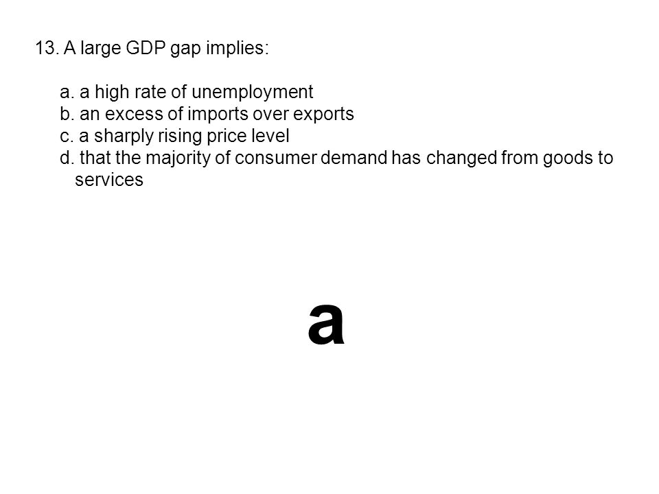 a 13. A large GDP gap implies: a. a high rate of unemployment