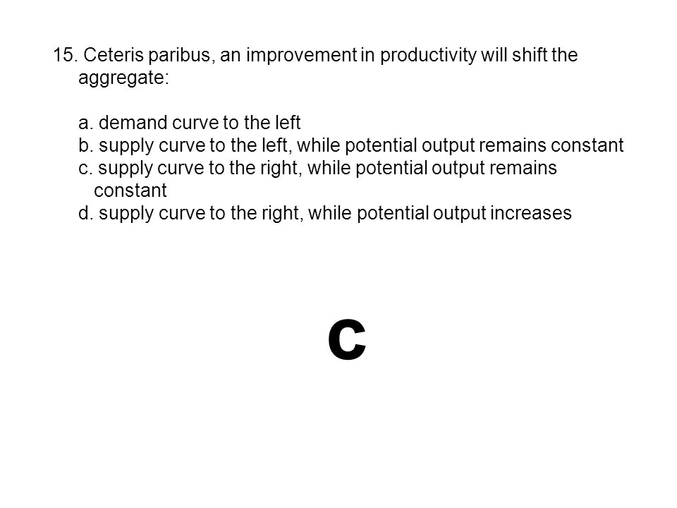 c 15. Ceteris paribus, an improvement in productivity will shift the