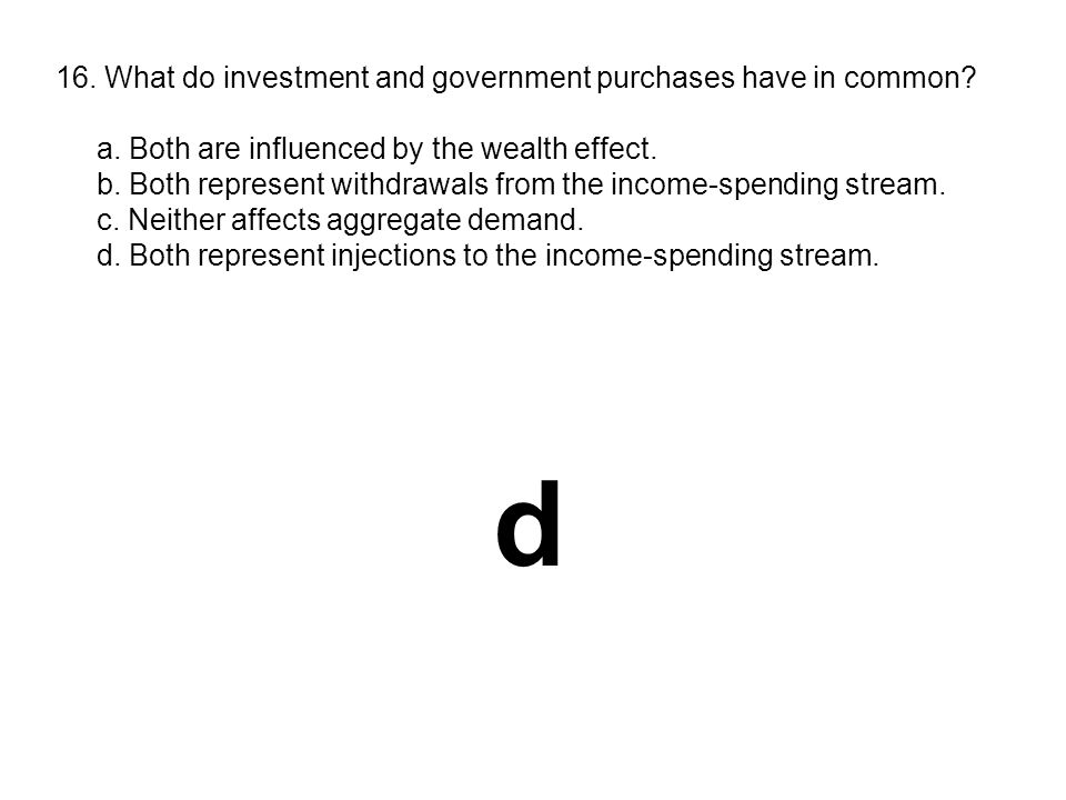 d 16. What do investment and government purchases have in common