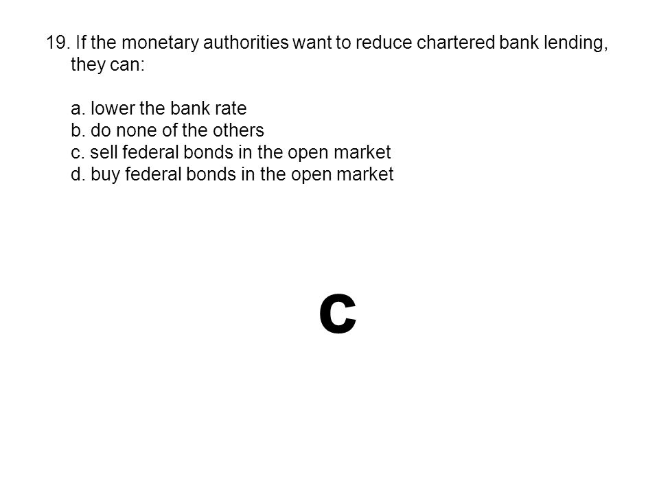19. If the monetary authorities want to reduce chartered bank lending,