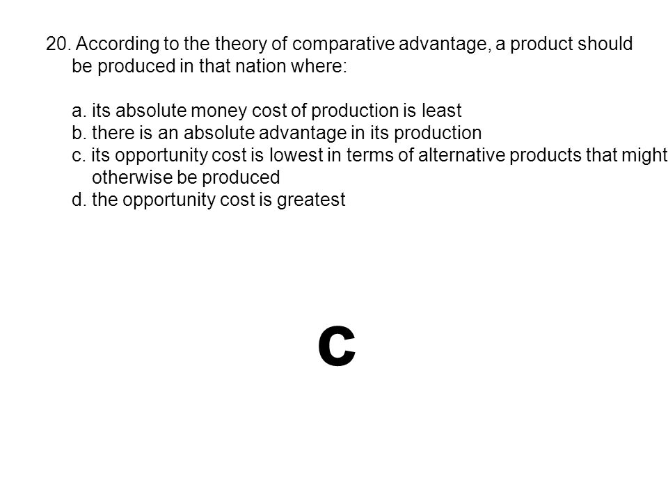 20. According to the theory of comparative advantage, a product should
