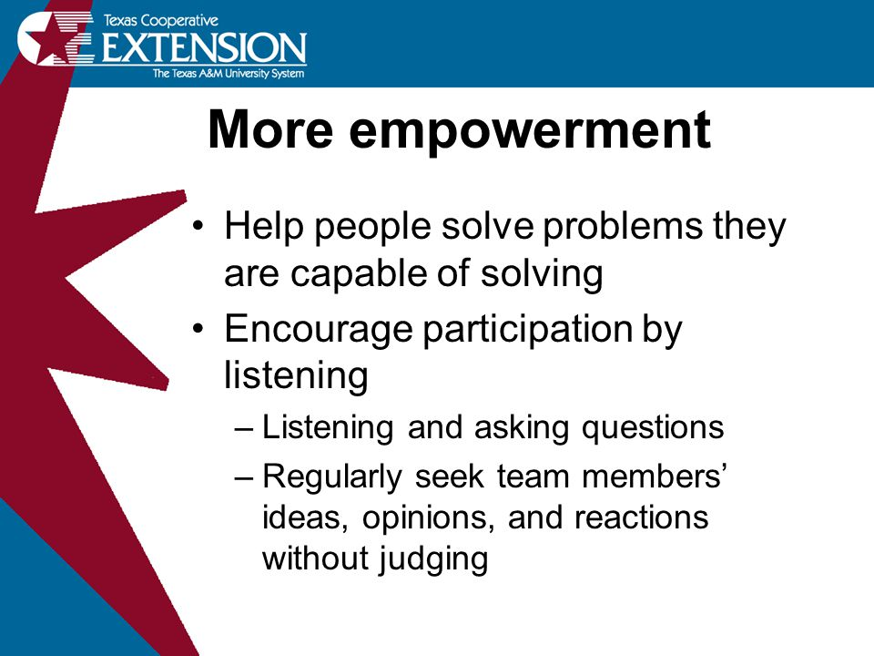 More empowerment Help people solve problems they are capable of solving. Encourage participation by listening.
