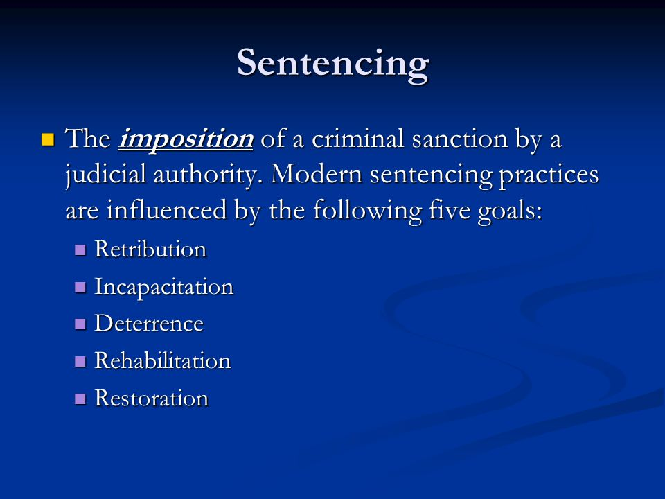 Sentencing The imposition of a criminal sanction by a judicial authority. Modern sentencing practices are influenced by the following five goals: