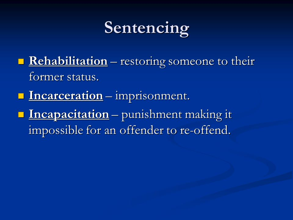 Sentencing Rehabilitation – restoring someone to their former status.
