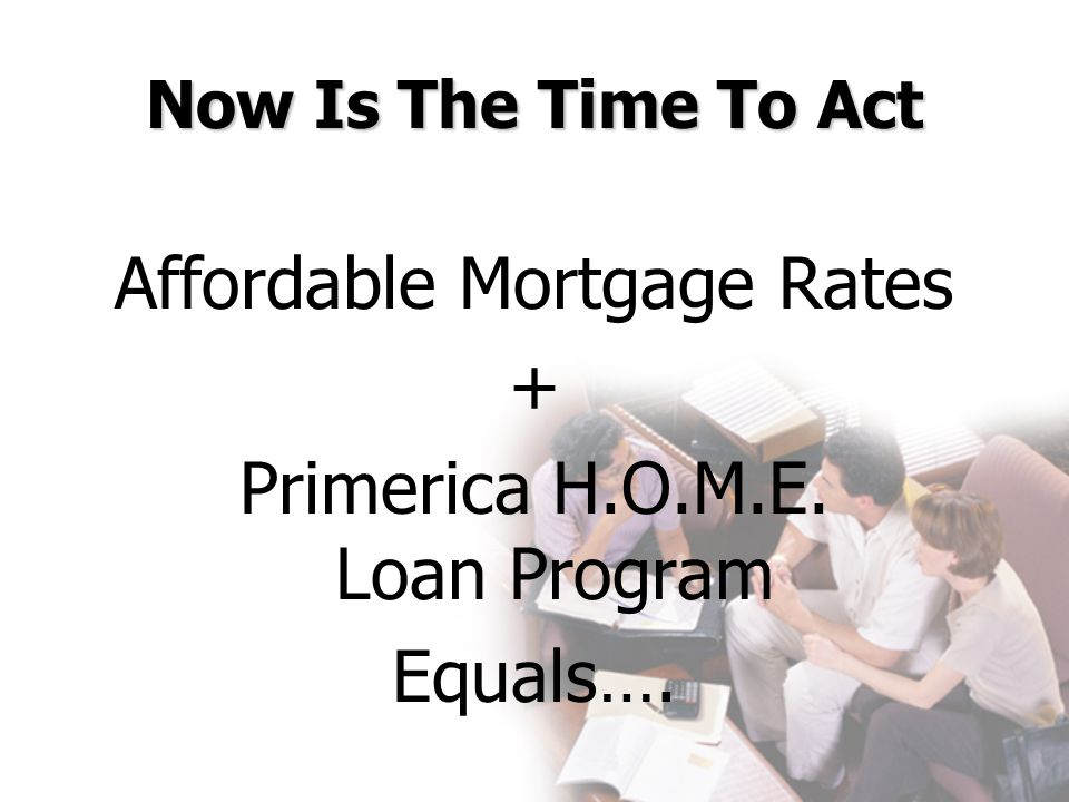 Affordable Mortgage Rates + Primerica H.O.M.E. Loan Program Equals….