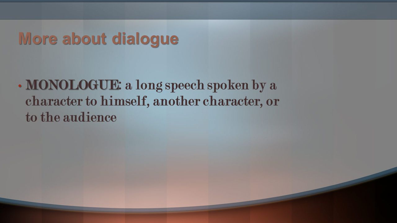 More about dialogue MONOLOGUE: a long speech spoken by a character to himself, another character, or to the audience.