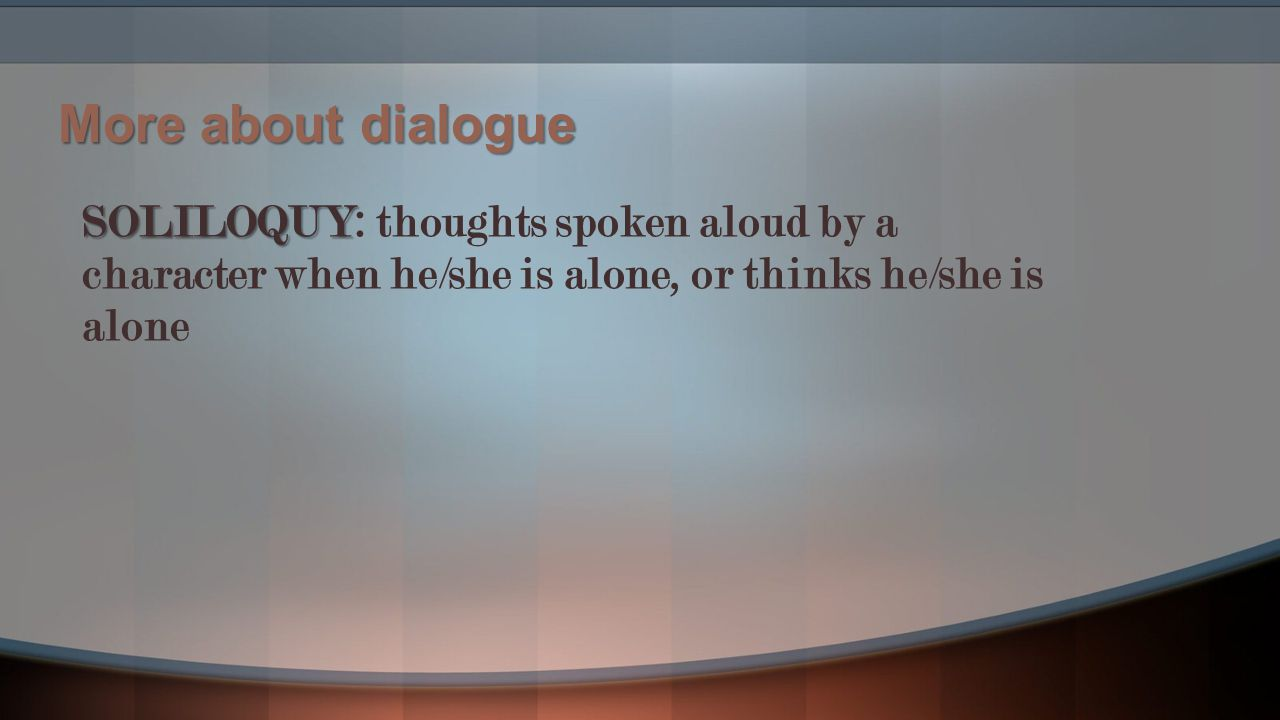 More about dialogue SOLILOQUY: thoughts spoken aloud by a character when he/she is alone, or thinks he/she is alone.