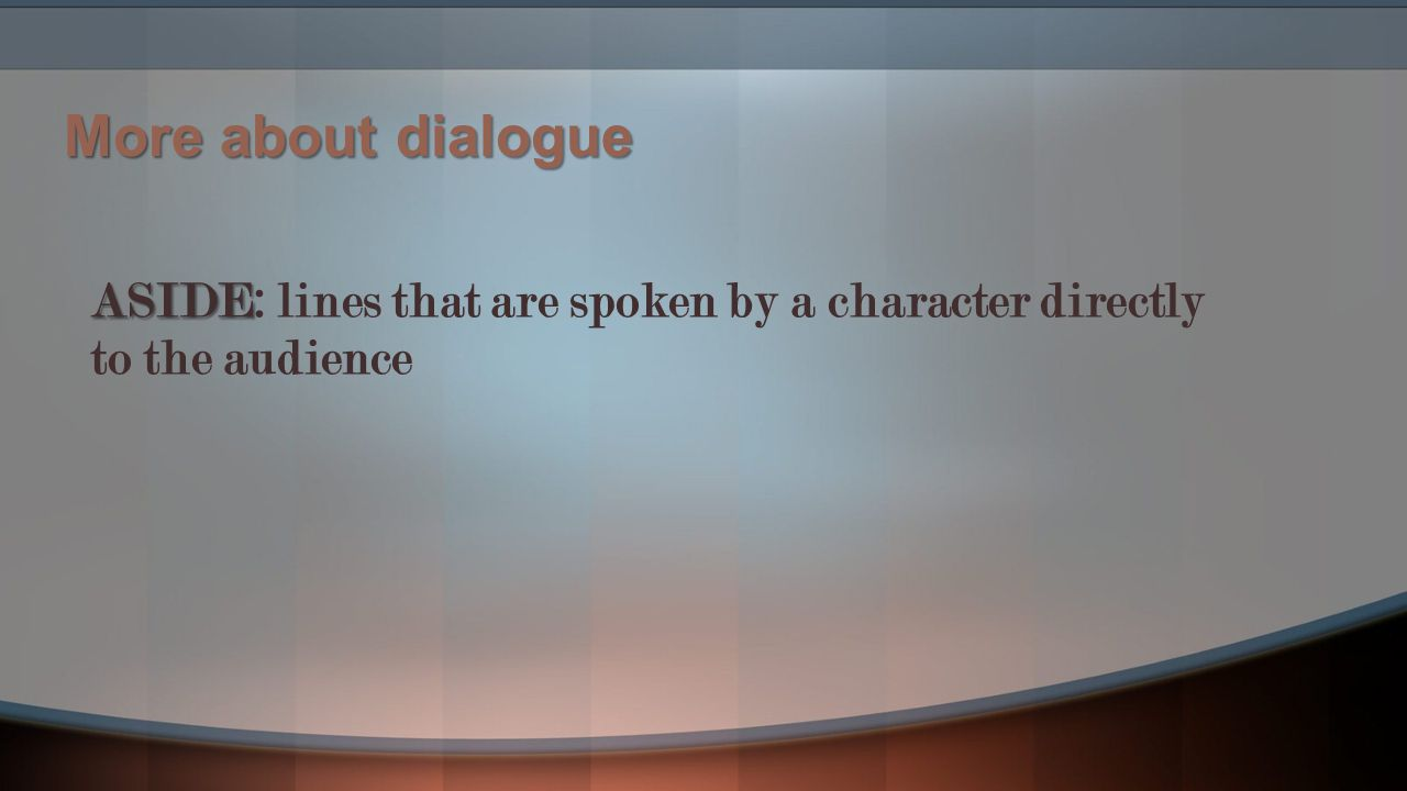 More about dialogue ASIDE: lines that are spoken by a character directly to the audience