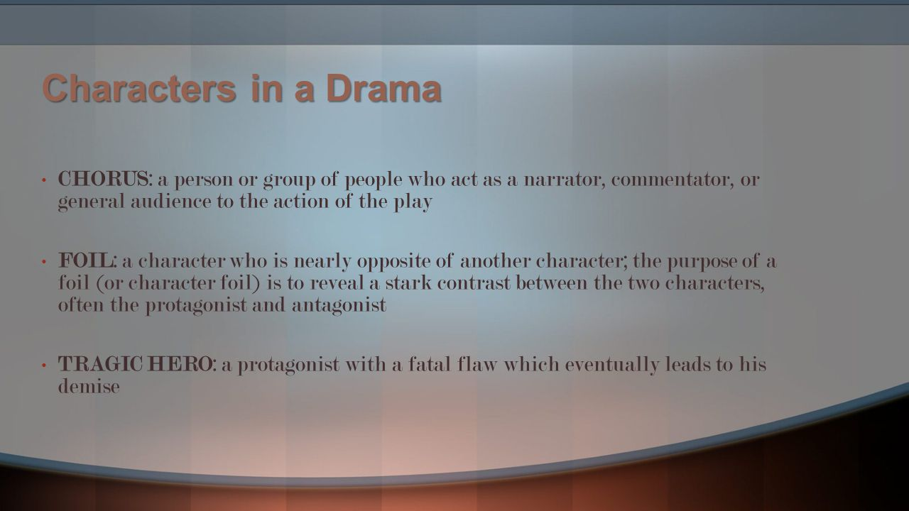 Characters in a Drama CHORUS: a person or group of people who act as a narrator, commentator, or general audience to the action of the play.