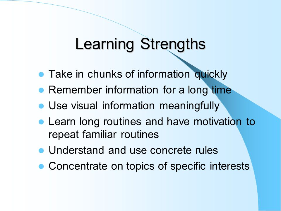 Learning Strengths Take in chunks of information quickly