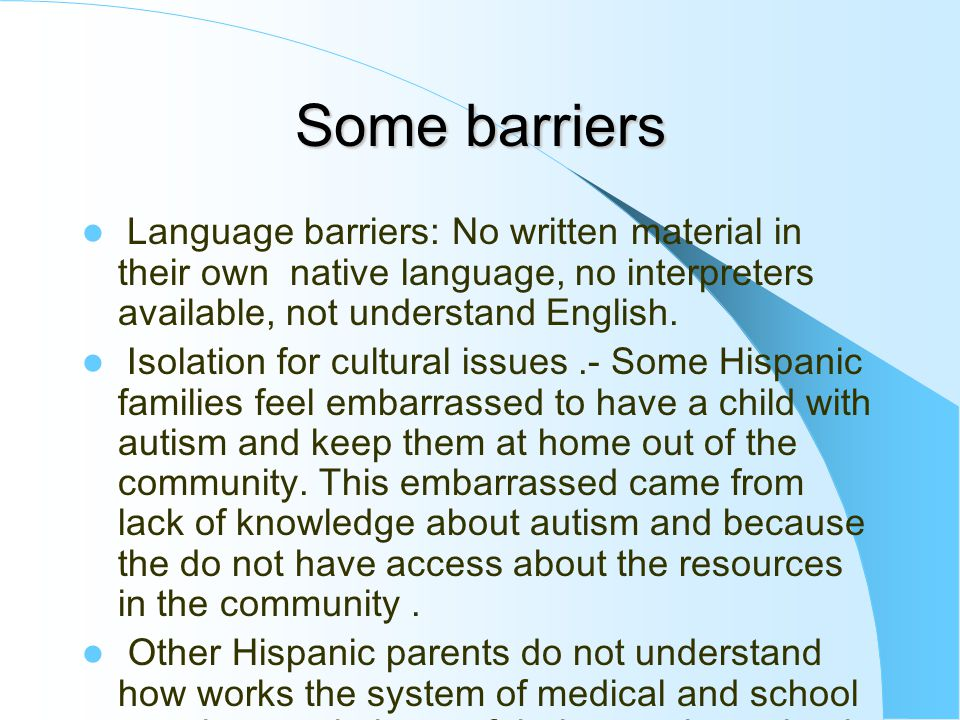 Some barriers Language barriers: No written material in their own native language, no interpreters available, not understand English.