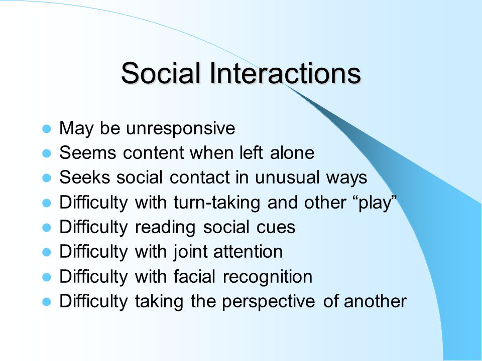 Social Interactions May be unresponsive Seems content when left alone