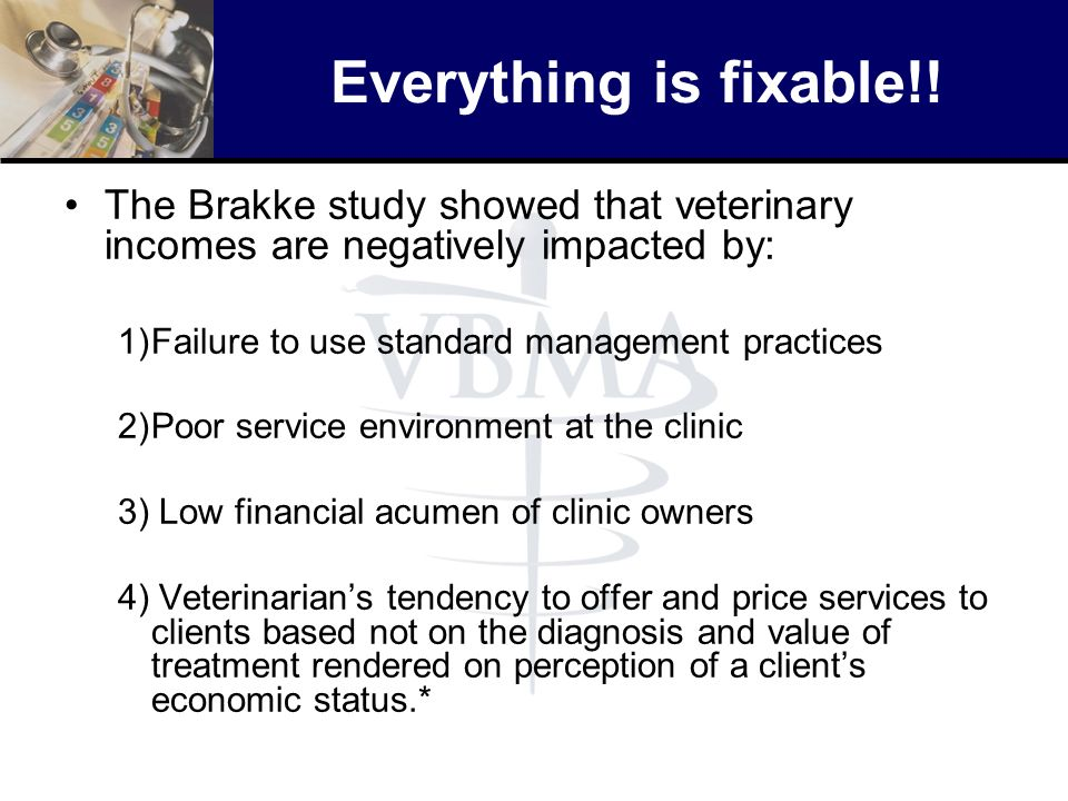 Everything is fixable!! The Brakke study showed that veterinary incomes are negatively impacted by: