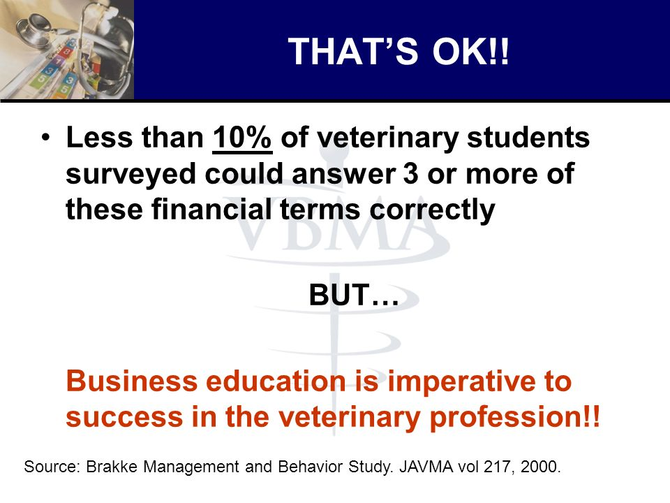 THAT'S OK!! Less than 10% of veterinary students surveyed could answer 3 or more of these financial terms correctly.