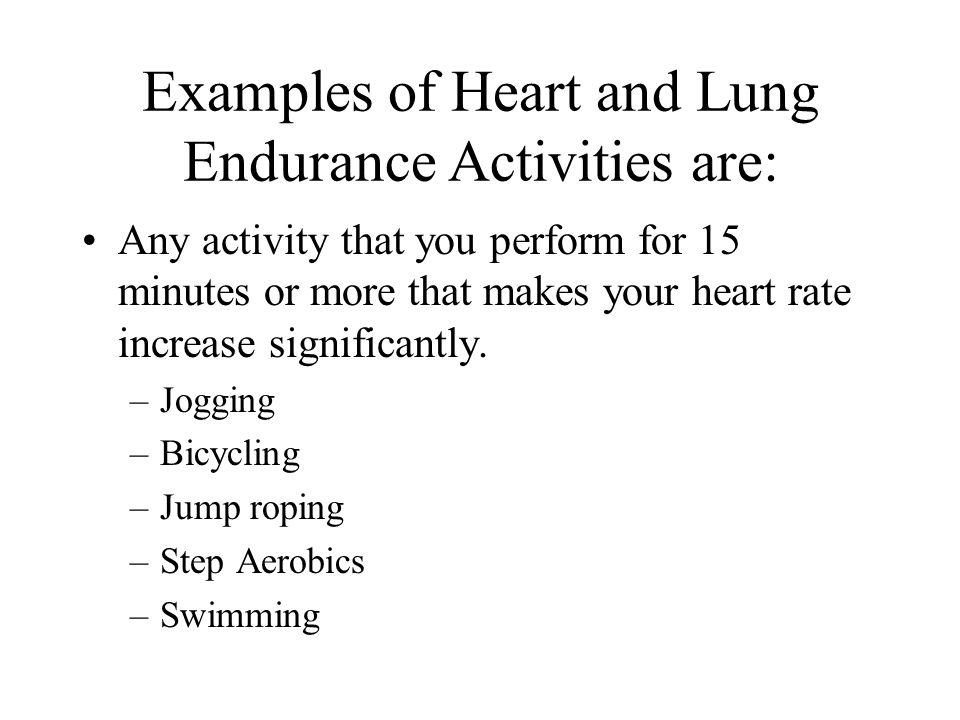 Examples of Heart and Lung Endurance Activities are: