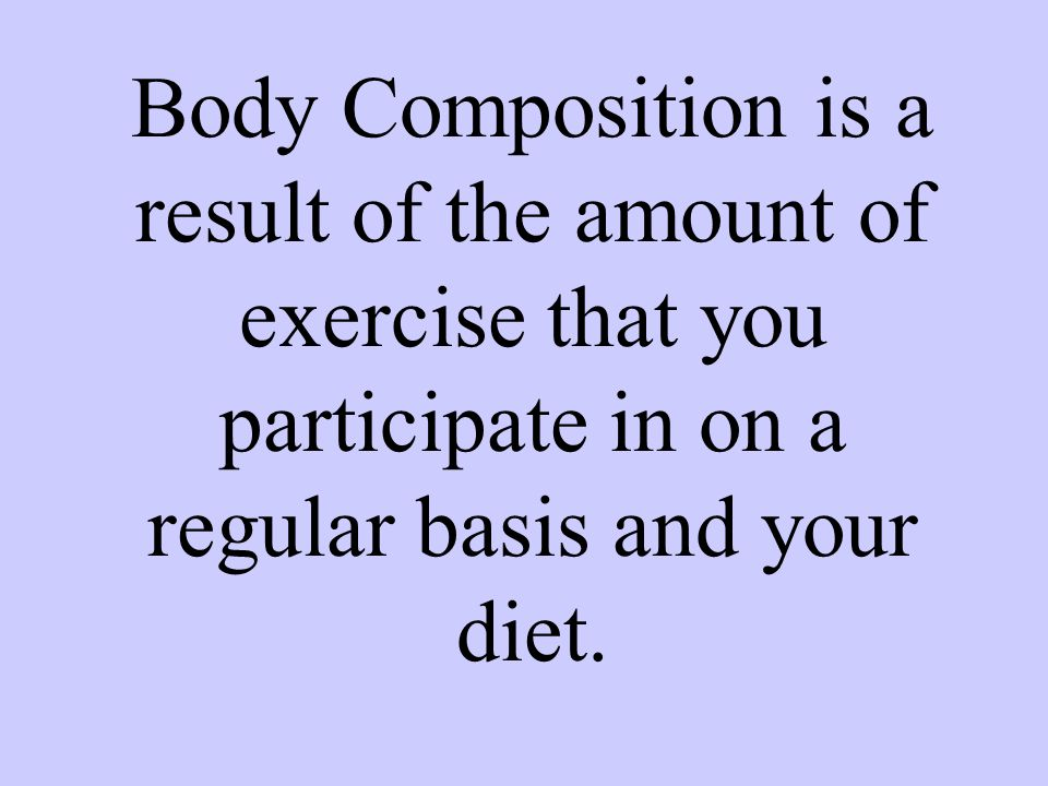 Body Composition is a result of the amount of exercise that you participate in on a regular basis and your diet.