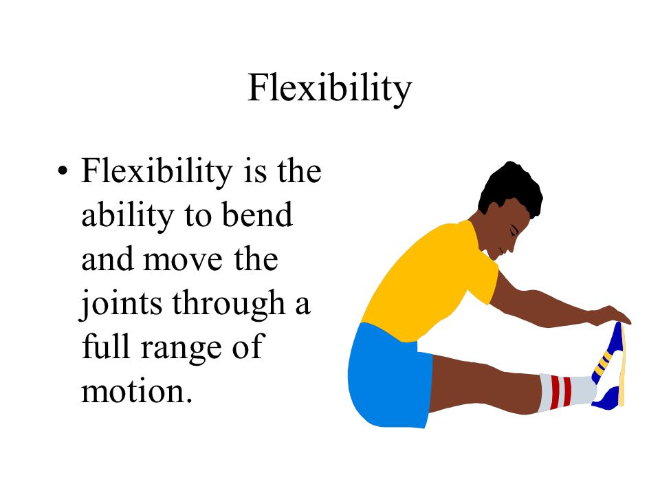 Flexibility Flexibility is the ability to bend and move the joints through a full range of motion.