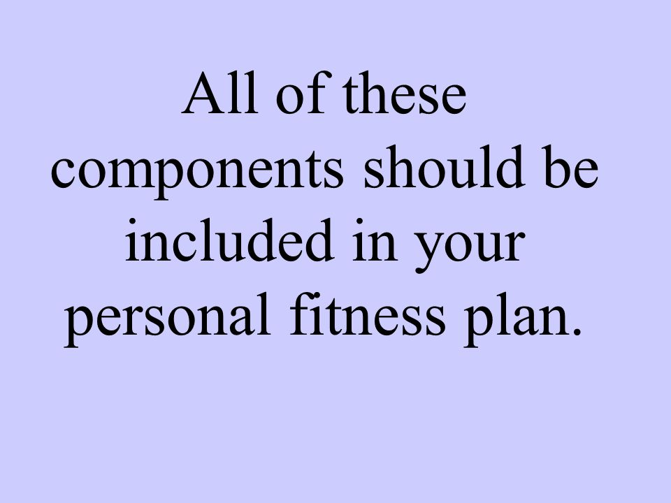 All of these components should be included in your personal fitness plan.