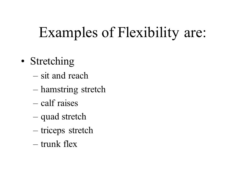 Examples of Flexibility are: