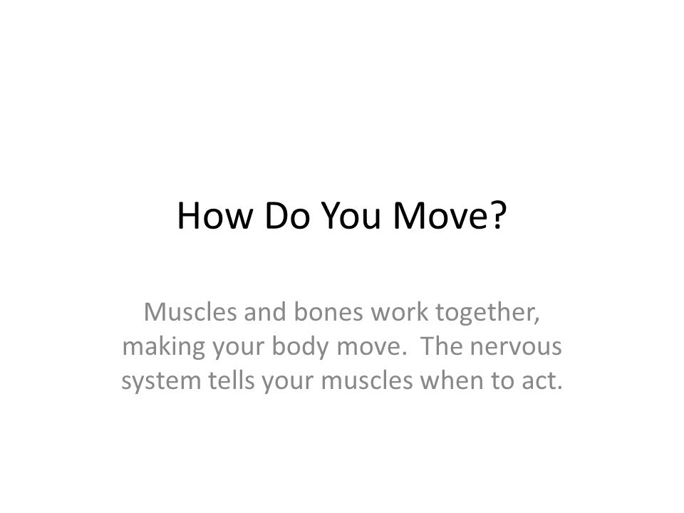How Do You Move. Muscles and bones work together, making your body move.