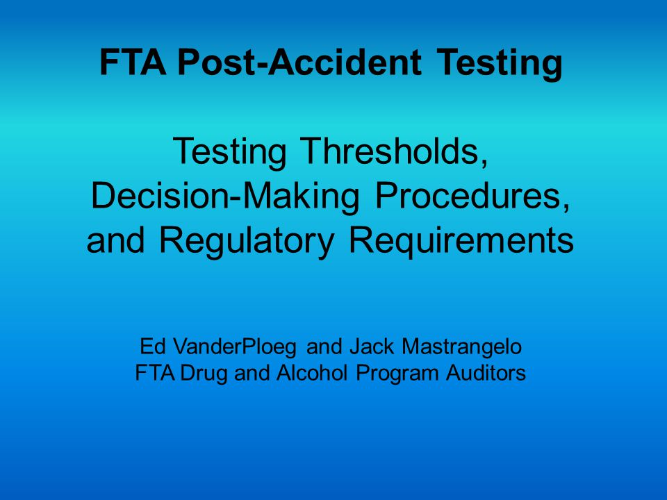 FTA Post-Accident Testing Testing Thresholds, Decision-Making Procedures, and Regulatory Requirements Ed VanderPloeg and Jack Mastrangelo FTA Drug and Alcohol Program Auditors