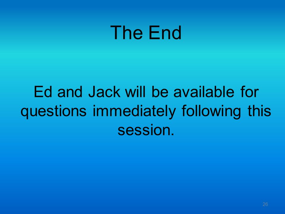 The End Ed and Jack will be available for questions immediately following this session.