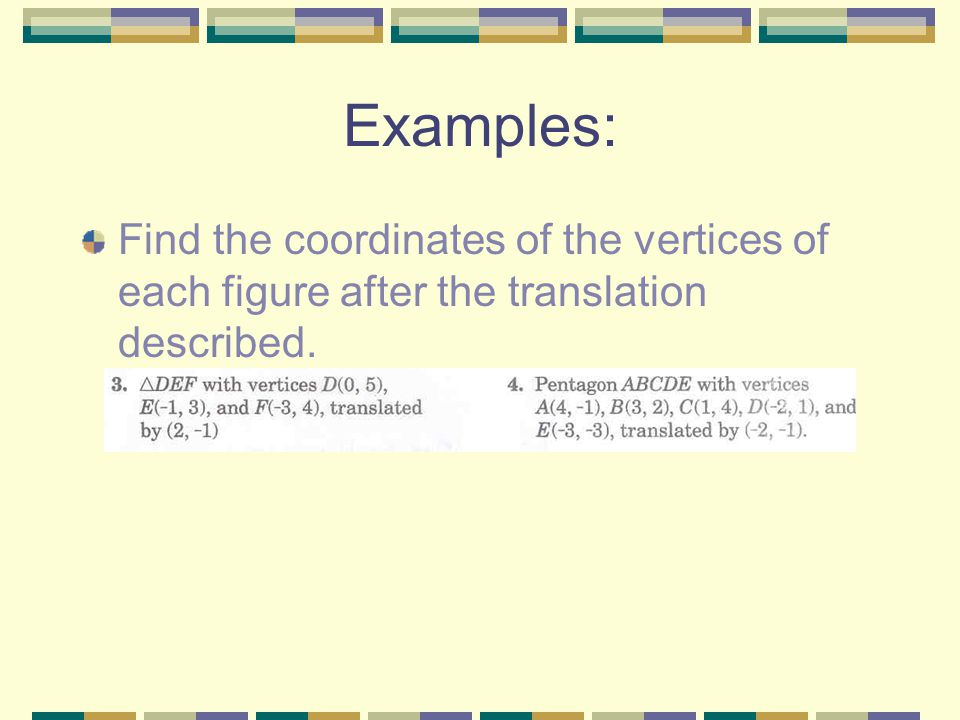 Examples: Find the coordinates of the vertices of each figure after the translation described.