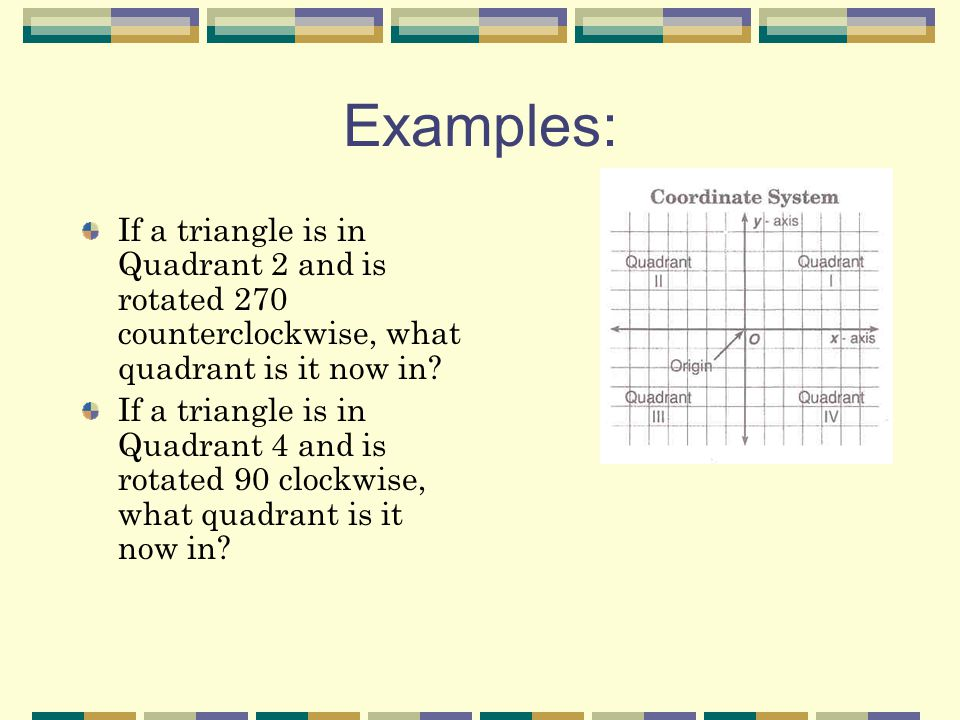Examples: If a triangle is in Quadrant 2 and is rotated 270 counterclockwise, what quadrant is it now in