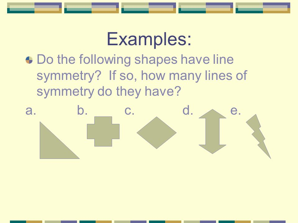 Examples: Do the following shapes have line symmetry If so, how many lines of symmetry do they have