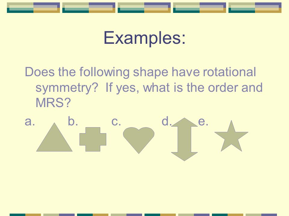 Examples: Does the following shape have rotational symmetry.