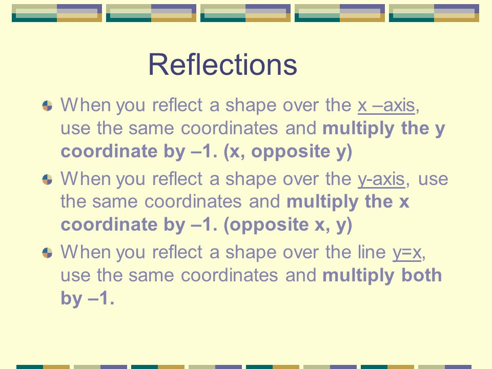 Reflections When you reflect a shape over the x –axis, use the same coordinates and multiply the y coordinate by –1. (x, opposite y)