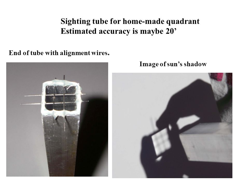 Sighting tube for home-made quadrant Estimated accuracy is maybe 20'