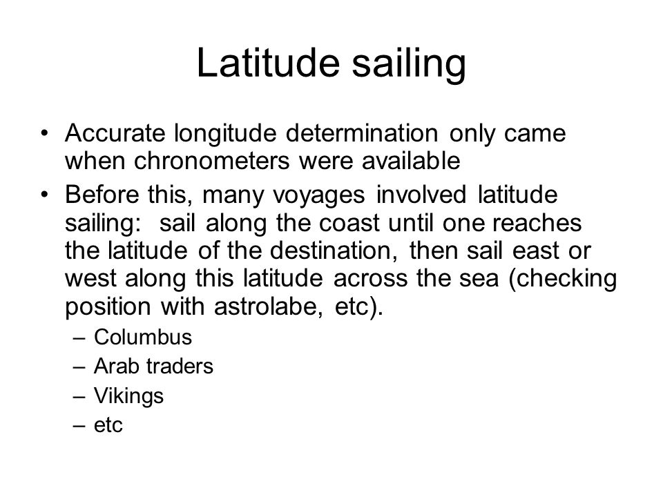 Latitude sailing Accurate longitude determination only came when chronometers were available.
