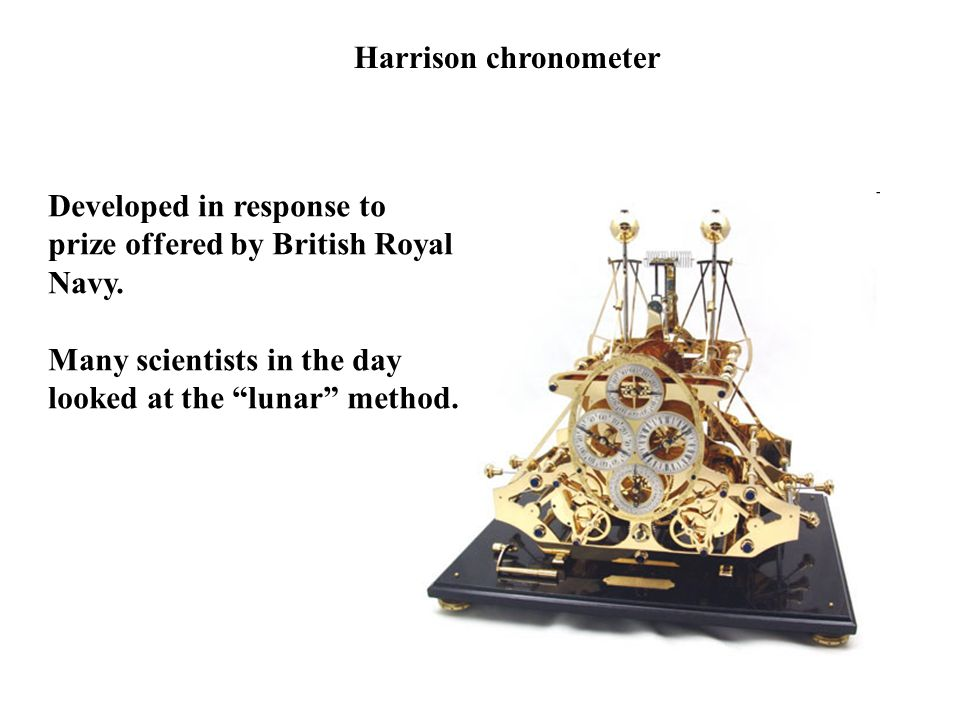 Harrison chronometer Developed in response to. prize offered by British Royal. Navy. Many scientists in the day.