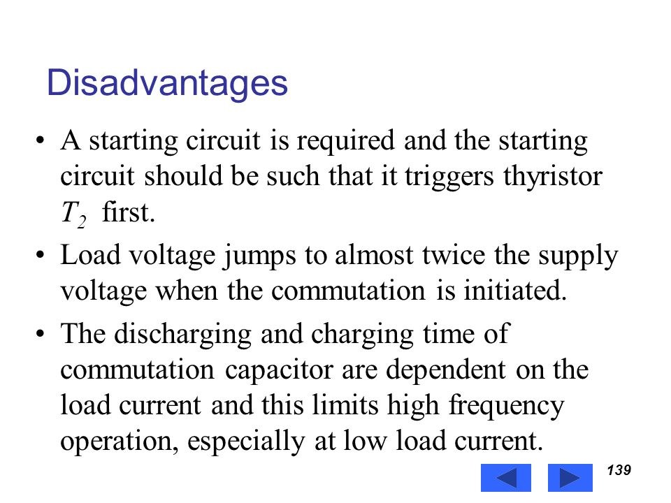 Power Electronics Disadvantages. A starting circuit is required and the starting circuit should be such that it triggers thyristor T2 first.