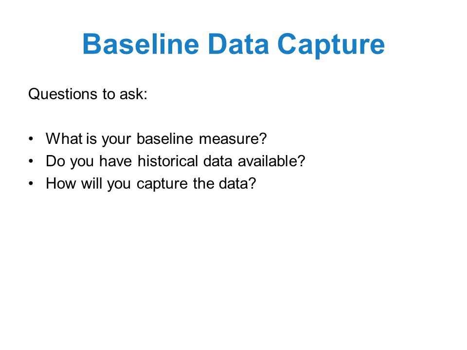 Baseline Data Capture Questions to ask: What is your baseline measure