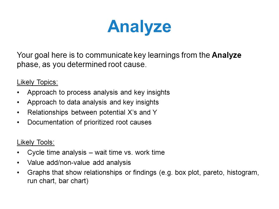 Analyze Your goal here is to communicate key learnings from the Analyze phase, as you determined root cause.