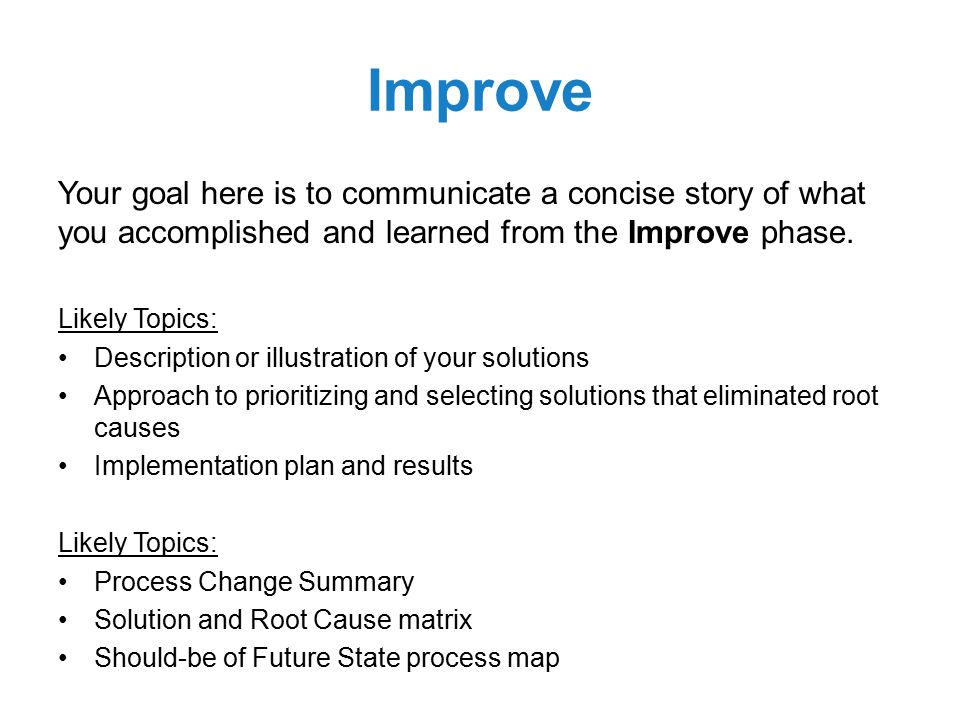Improve Your goal here is to communicate a concise story of what you accomplished and learned from the Improve phase.
