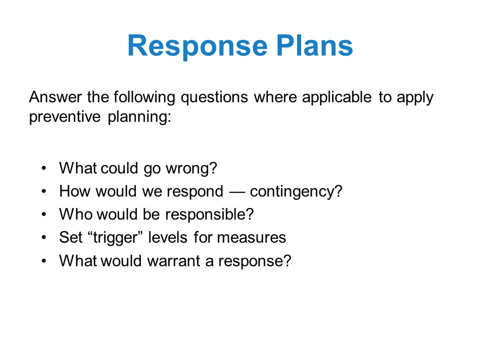 Response Plans Answer the following questions where applicable to apply preventive planning: What could go wrong