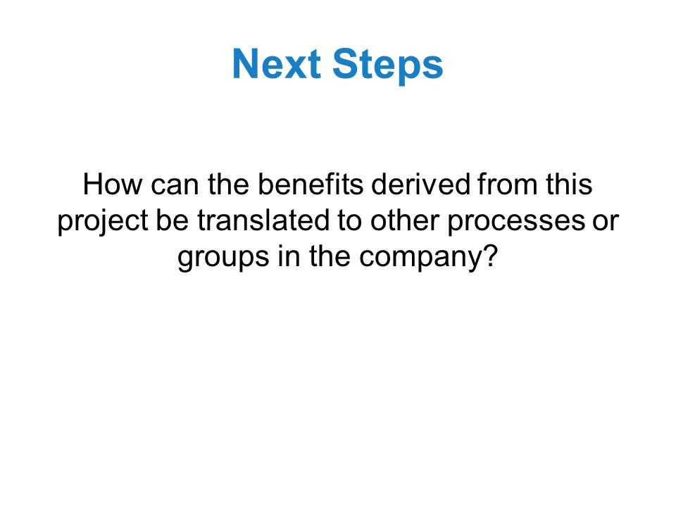 Next Steps How can the benefits derived from this project be translated to other processes or groups in the company