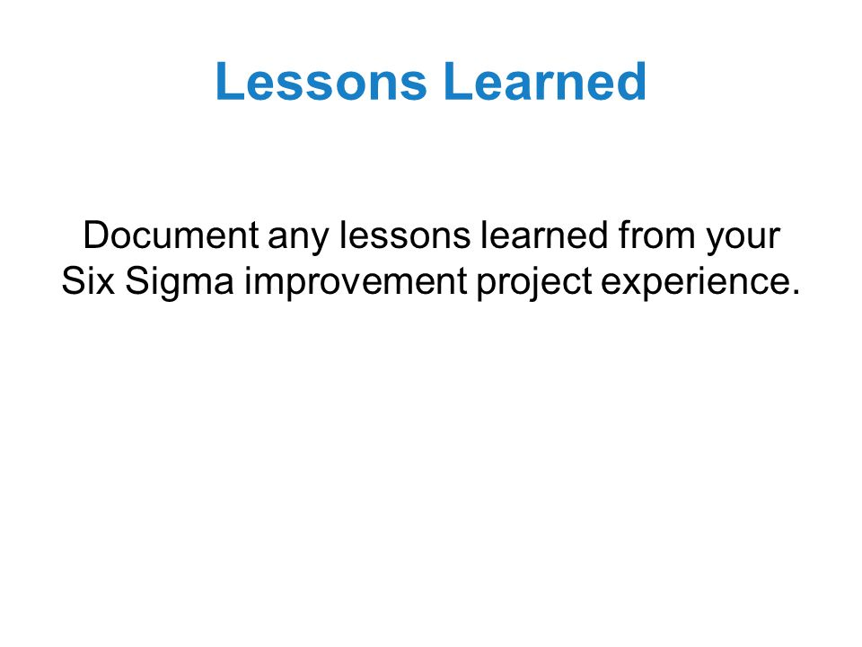 Lessons Learned Document any lessons learned from your Six Sigma improvement project experience.