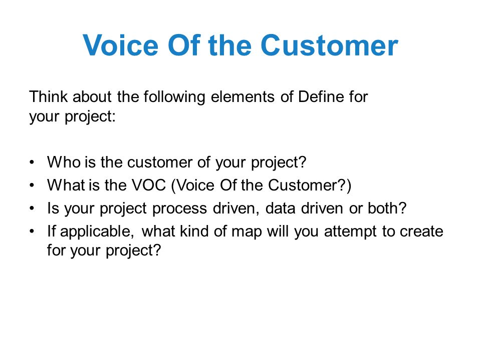 Voice Of the Customer Think about the following elements of Define for your project: Who is the customer of your project