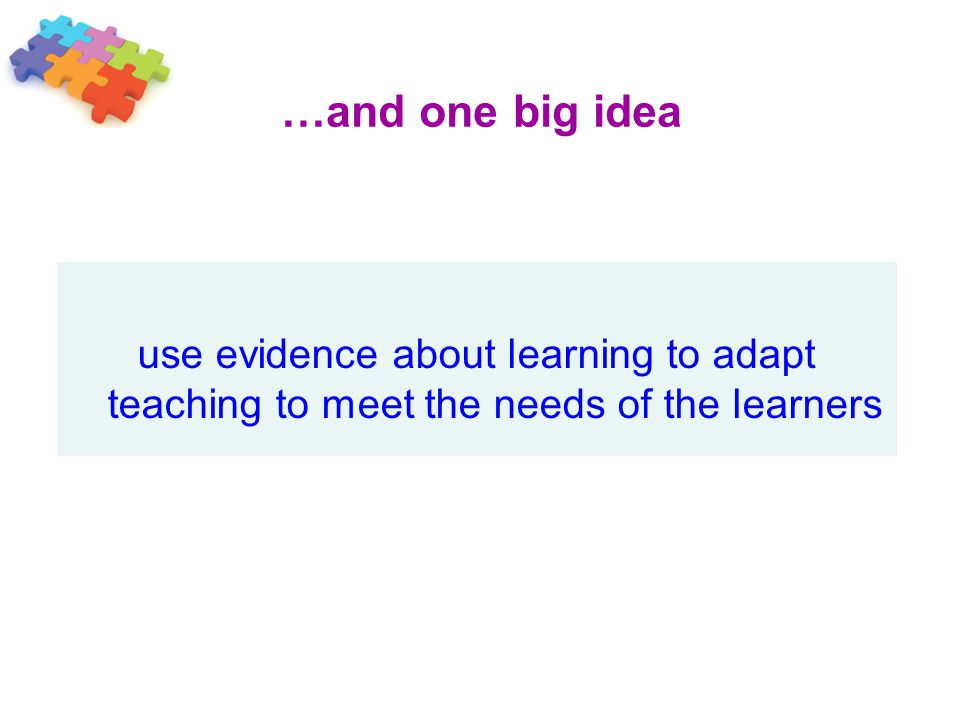 …and one big idea use evidence about learning to adapt teaching to meet the needs of the learners