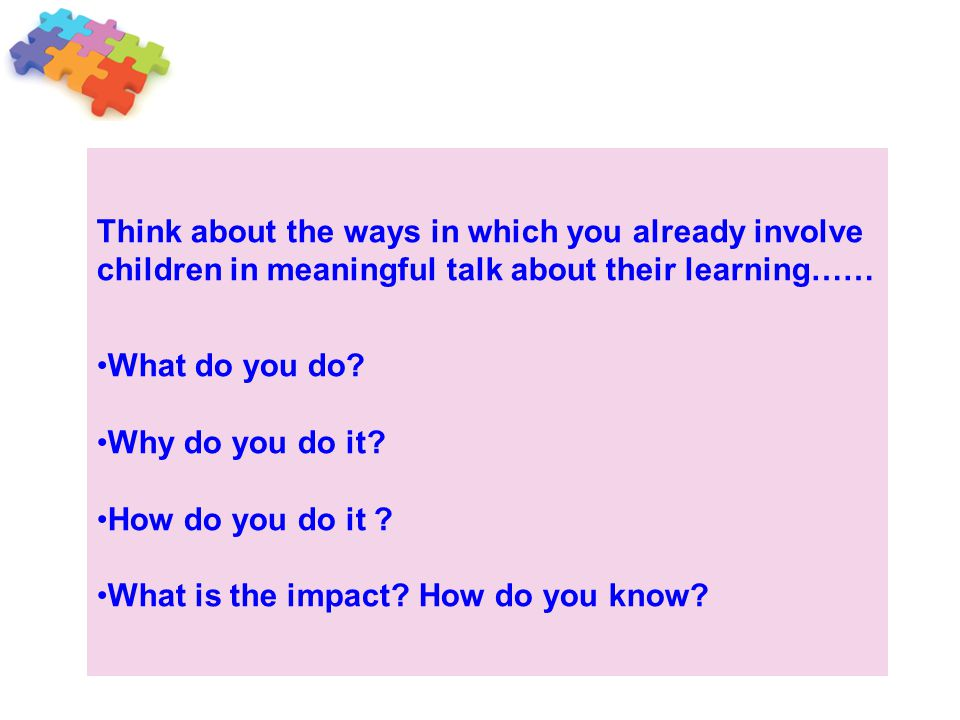 Think about the ways in which you already involve children in meaningful talk about their learning……
