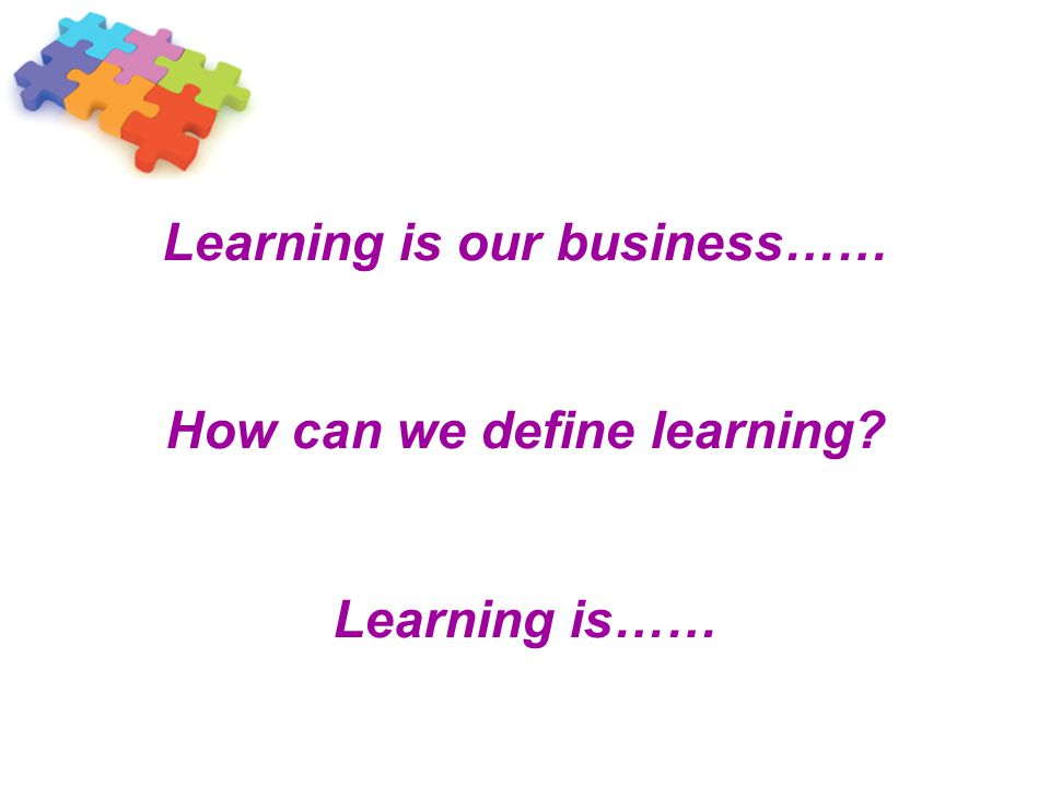 Learning is our business…… How can we define learning